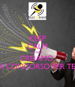 Poster: KEEP CALM E NOI CREIAMO  Il CONCORSO PER TE