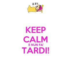 Poster: KEEP CALM  E NUN FA' TARDI!