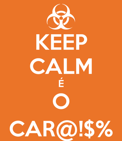 Poster: KEEP CALM É O CAR@!$%