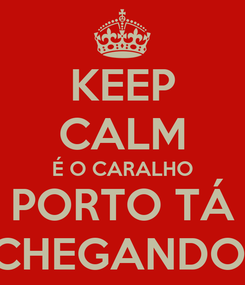 Poster: KEEP CALM É O CARALHO PORTO TÁ CHEGANDO!