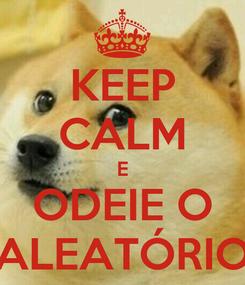 Poster: KEEP CALM E ODEIE O ALEATÓRIO