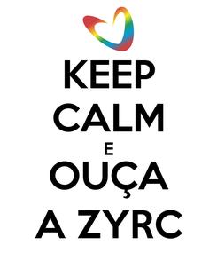 Poster: KEEP CALM E OUÇA A ZYRC