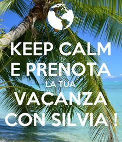 Poster: KEEP CALM E PRENOTA LA TUA VACANZA CON SILVIA !