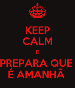 Poster: KEEP CALM E PREPARA QUE  É AMANHÃ
