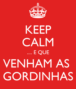 Poster: KEEP CALM .... E QUE VENHAM AS  GORDINHAS