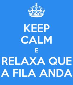 Poster: KEEP CALM E RELAXA QUE A FILA ANDA