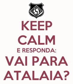 Poster: KEEP CALM E RESPONDA: VAI PARA ATALAIA?