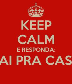 Poster: KEEP CALM E RESPONDA: VAI PRA CASA