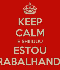 Poster: KEEP CALM E SHIIIUUU ESTOU TRABALHANDO