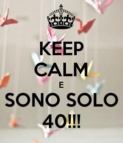 Poster: KEEP CALM E SONO SOLO 40!!!