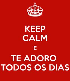 Poster: KEEP CALM E TE ADORO  TODOS OS DIAS