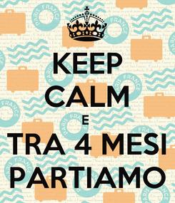 Poster: KEEP CALM E  TRA 4 MESI PARTIAMO