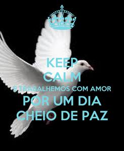 Poster: KEEP CALM E TRABALHEMOS COM AMOR POR UM DIA CHEIO DE PAZ