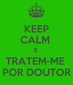 Poster: KEEP CALM  E  TRATEM-ME  POR DOUTOR