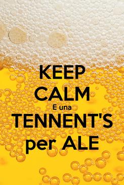 Poster: KEEP CALM E una   TENNENT'S   per ALE