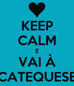 Poster: KEEP CALM E VAI À CATEQUESE