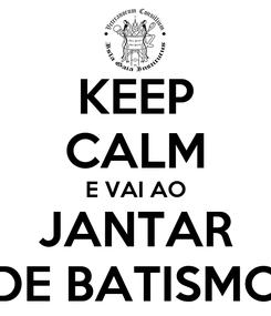 Poster: KEEP CALM E VAI AO JANTAR DE BATISMO