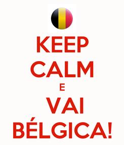 Poster: KEEP CALM E  VAI BÉLGICA!