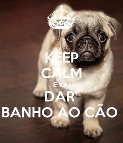 Poster: KEEP CALM E VAI DAR  BANHO AO CÃO