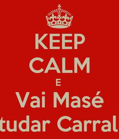 Poster: KEEP CALM E  Vai Masé Estudar Carralho