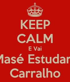 Poster: KEEP CALM E Vai Masé Estudarr Carralho