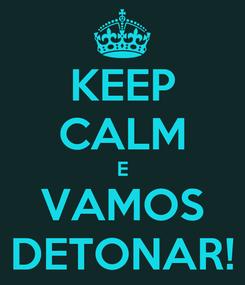 Poster: KEEP CALM E VAMOS DETONAR!