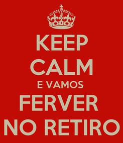 Poster: KEEP CALM E VAMOS  FERVER  NO RETIRO