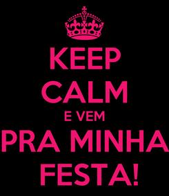 Poster: KEEP CALM E VEM PRA MINHA  FESTA!