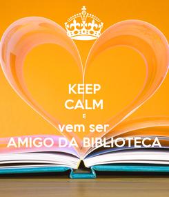 Poster: KEEP CALM E vem ser AMIGO DA BIBLIOTECA