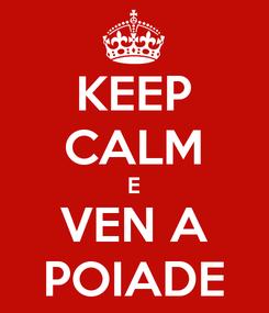 Poster: KEEP CALM E VEN A POIADE