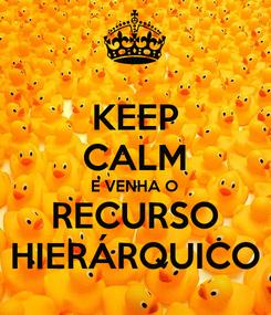 Poster: KEEP CALM E VENHA O RECURSO HIERÁRQUICO