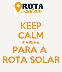 Poster: KEEP CALM E VENHA PARA A  ROTA SOLAR