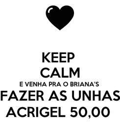 Poster: KEEP  CALM E VENHA PRA O BRIANA'S  FAZER AS UNHAS ACRIGEL 50,00