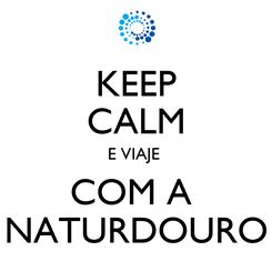 Poster: KEEP CALM E VIAJE  COM A  NATURDOURO
