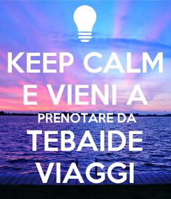 Poster: KEEP CALM E VIENI A  PRENOTARE DA TEBAIDE VIAGGI