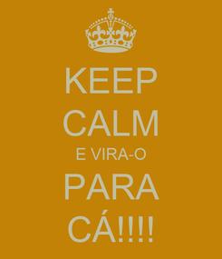 Poster: KEEP CALM E VIRA-O PARA CÁ!!!!