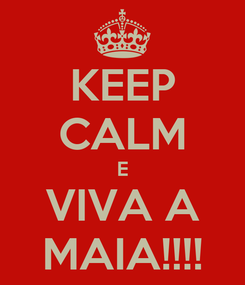 Poster: KEEP CALM E VIVA A MAIA!!!!