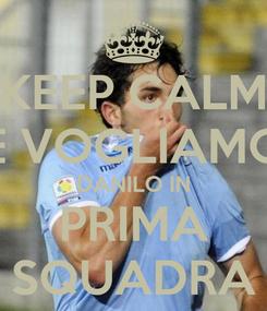Poster: KEEP CALM E VOGLIAMO DANILO IN PRIMA SQUADRA