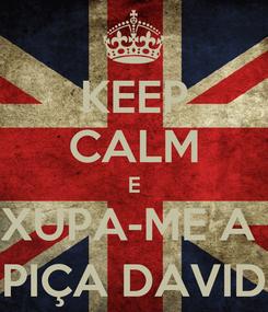 Poster: KEEP CALM E XUPA-ME A  PIÇA DAVID