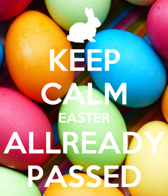 Poster: KEEP CALM EASTER ALLREADY PASSED