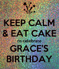 Poster: KEEP CALM & EAT CAKE to celebrate GRACE'S BIRTHDAY