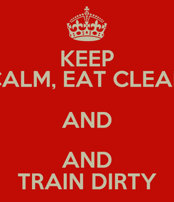 Poster: KEEP CALM, EAT CLEAN AND AND TRAIN DIRTY