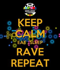 Poster: KEEP CALM EAT , SLEEP RAVE REPEAT