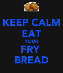 Poster: KEEP CALM EAT YOUR FRY  BREAD