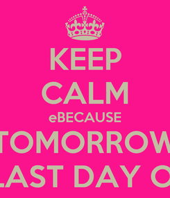 Poster: KEEP CALM eBECAUSE TOMORROW OIS THE LAST DAY OF SHOOL