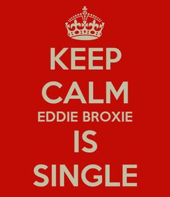 Poster: KEEP CALM EDDIE BROXIE IS SINGLE