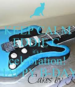 Poster: KEEP CALM EDDIE C. it's a celebration! HAPPY B-DAY