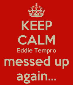 Poster: KEEP CALM Eddie Tempro messed up again...