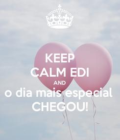 Poster: KEEP CALM EDI AND o dia mais especial  CHEGOU!