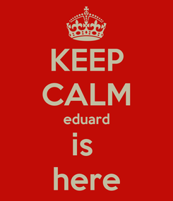 Poster: KEEP CALM eduard is  here